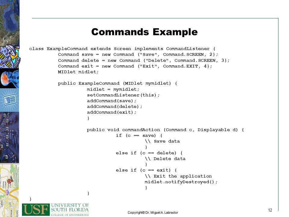 Commands Example class ExampleCommand extends Screen implements CommandListener { Command save = new Command ( Save , Command.SCREEN, 2};