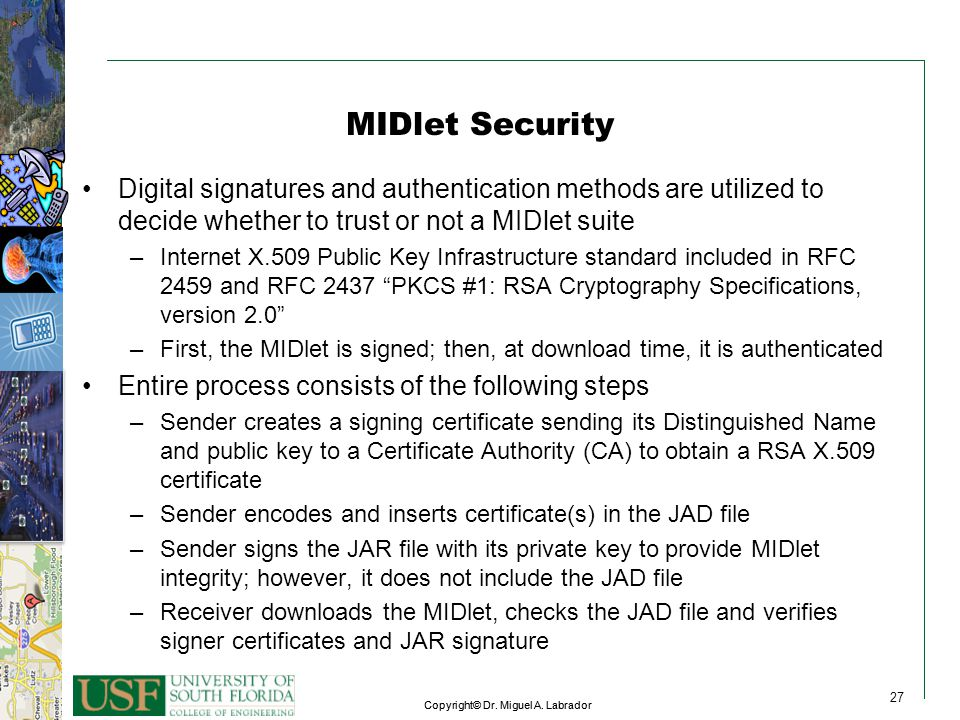 MIDlet Security Digital signatures and authentication methods are utilized to decide whether to trust or not a MIDlet suite.
