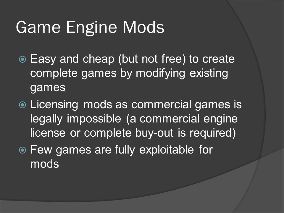 Game Engine Mods Easy and cheap (but not free) to create complete games by modifying existing games.