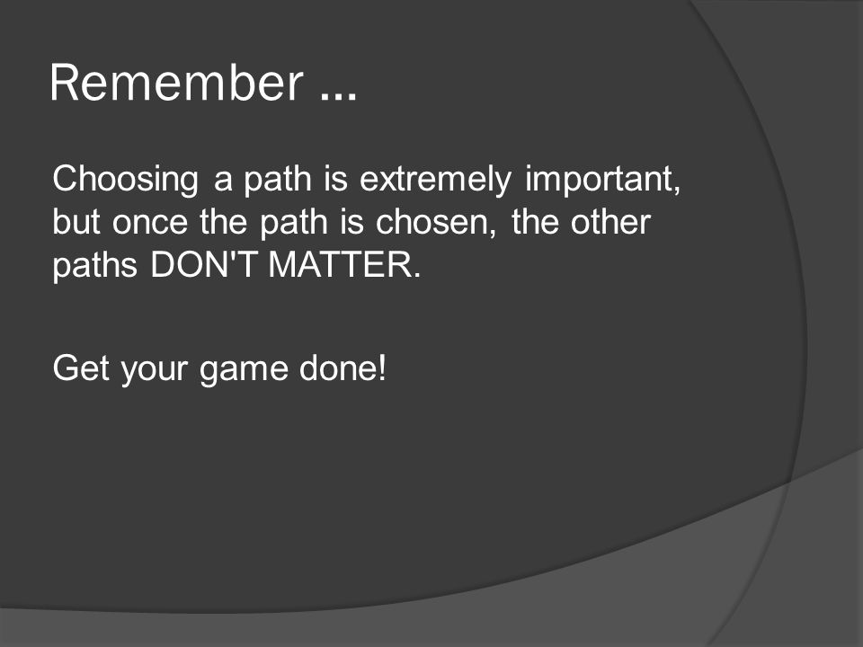 Remember … Choosing a path is extremely important, but once the path is chosen, the other paths DON T MATTER.