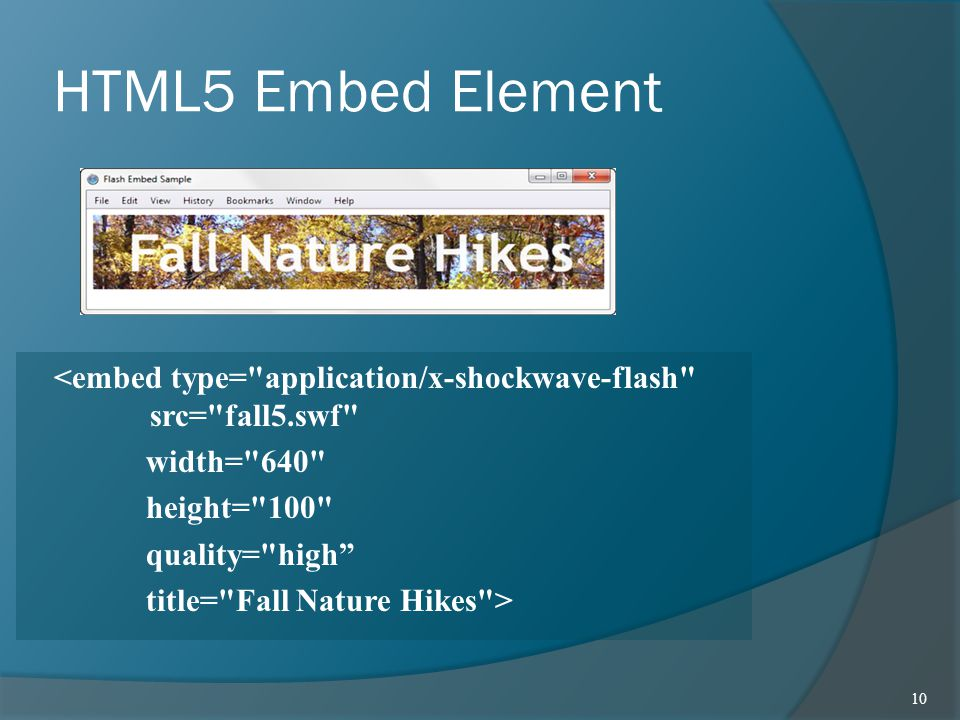 HTML5 Embed Element <embed type= application/x-shockwave-flash src= fall5.swf width= 640