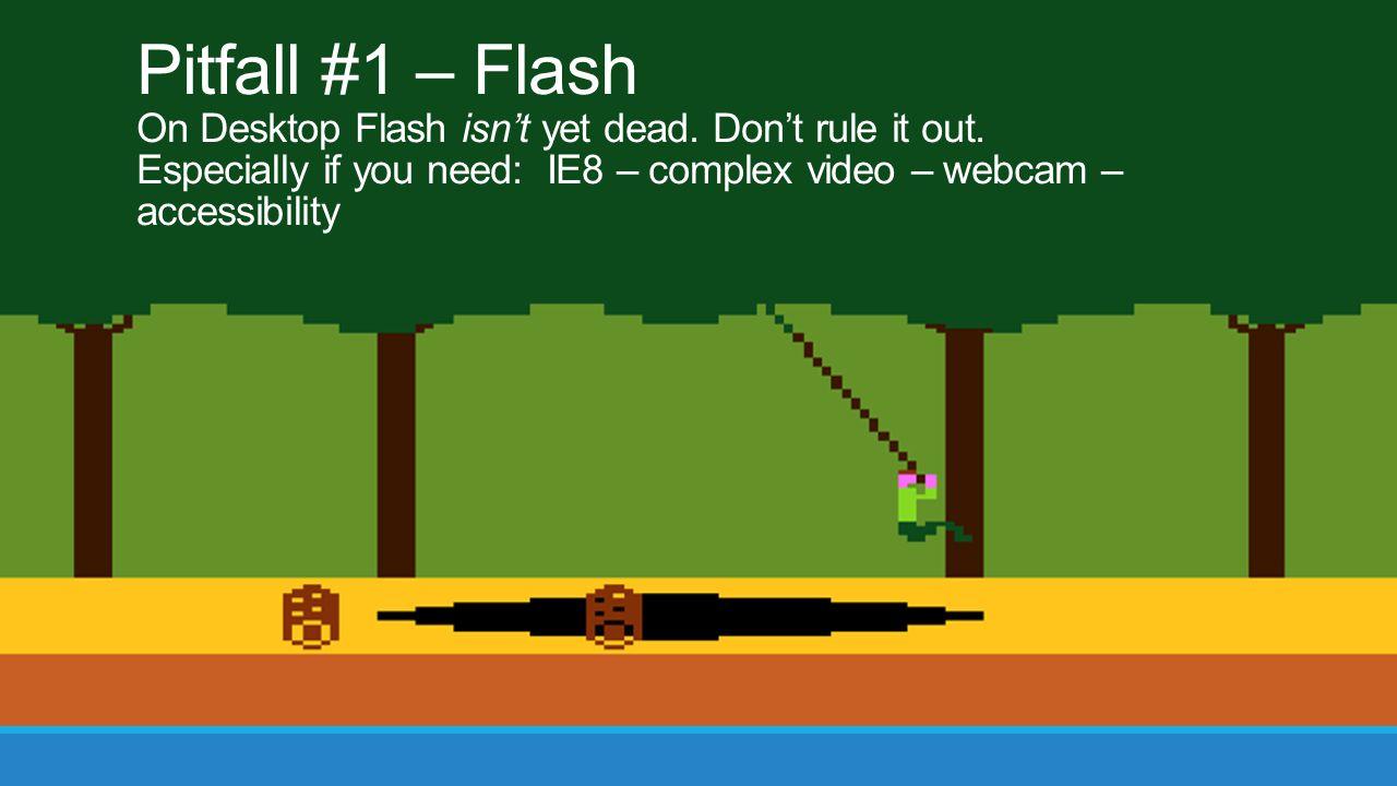 Pitfall #1 – Flash On Desktop Flash isn't yet dead. Don't rule it out.