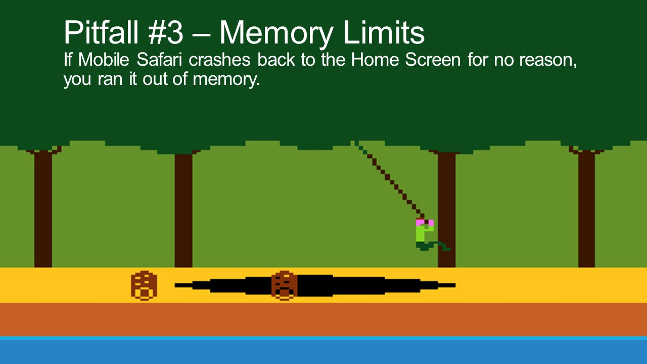 Pitfall #3 – Memory Limits If Mobile Safari crashes back to the Home Screen for no reason,