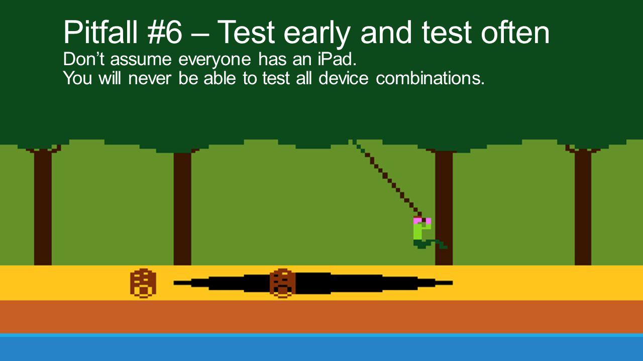 Pitfall #6 – Test early and test often Don't assume everyone has an iPad.