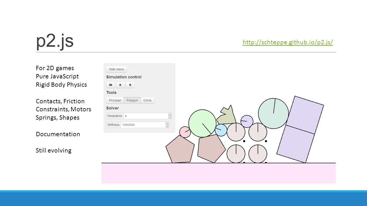 p2.js http://schteppe.github.io/p2.js/ For 2D games Pure JavaScript