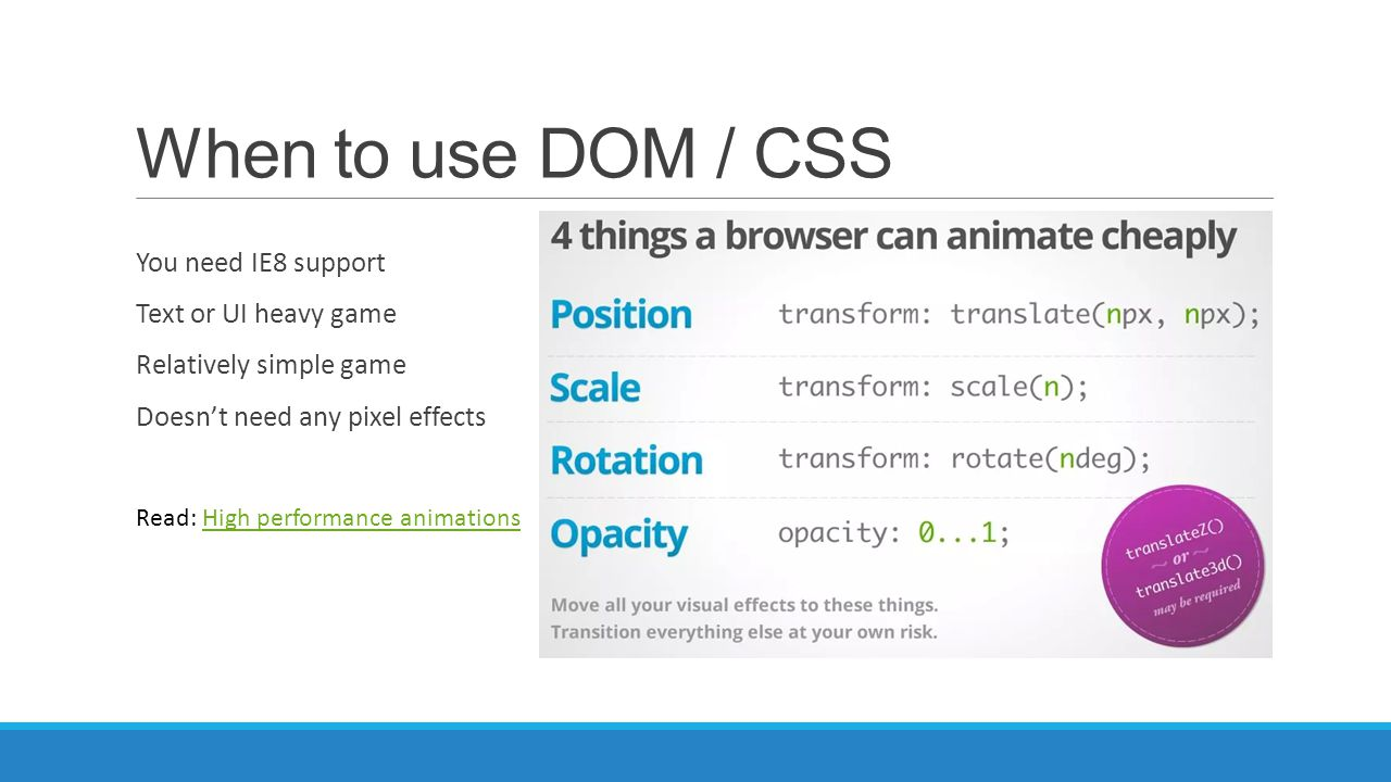 When to use DOM / CSS You need IE8 support Text or UI heavy game
