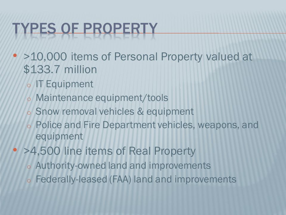 Types of Property >10,000 items of Personal Property valued at $133.7 million. IT Equipment. Maintenance equipment/tools.