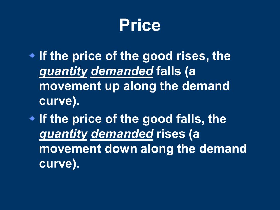 Price If the price of the good rises, the quantity demanded falls (a movement up along the demand curve).