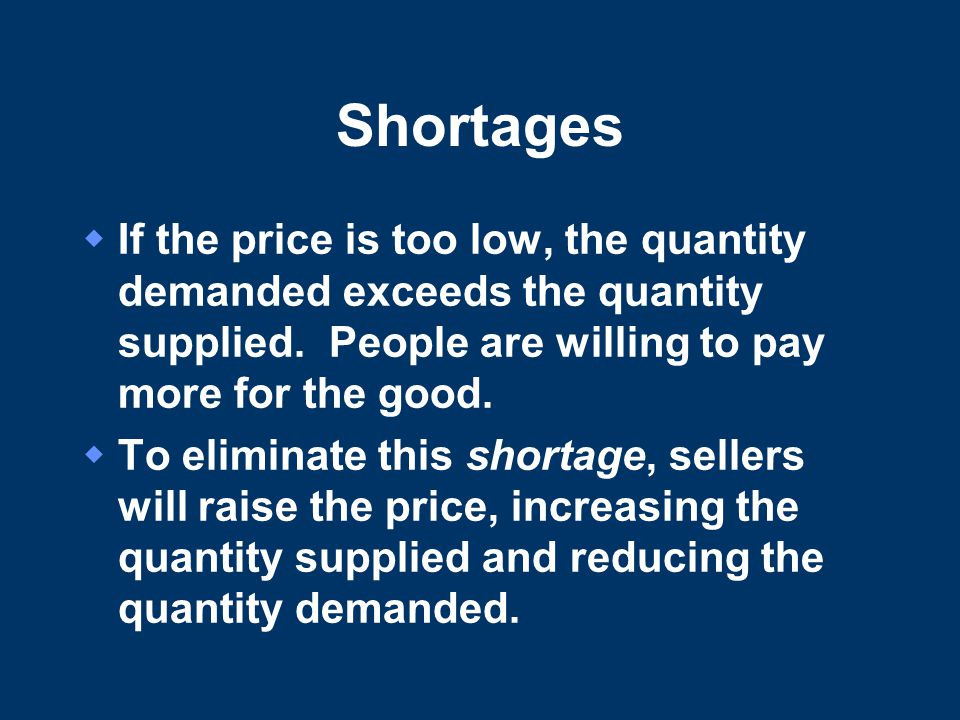 Shortages If the price is too low, the quantity demanded exceeds the quantity supplied. People are willing to pay more for the good.