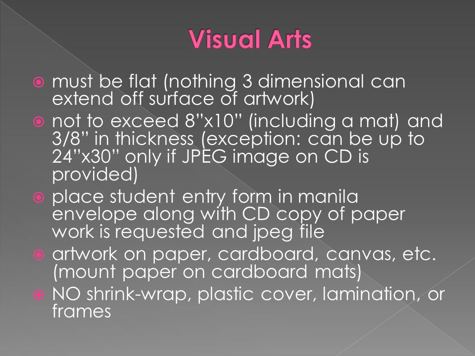Visual Arts must be flat (nothing 3 dimensional can extend off surface of artwork)