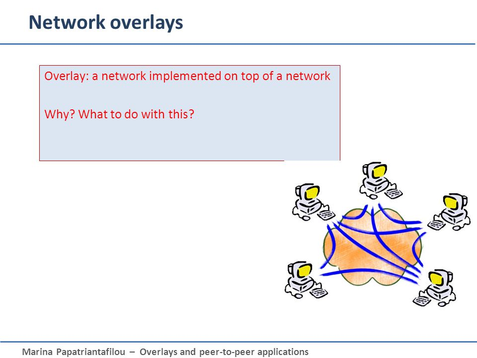 Network overlays Overlay: a network implemented on top of a network Why What to do with this