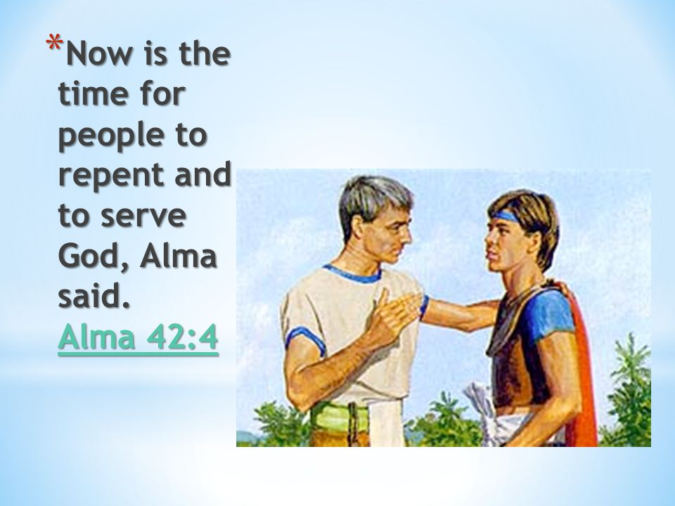 Now is the time for people to repent and to serve God, Alma said