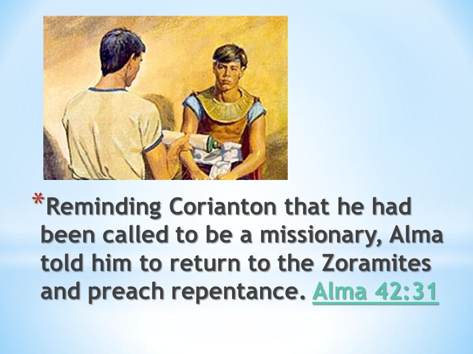 Reminding Corianton that he had been called to be a missionary, Alma told him to return to the Zoramites and preach repentance.