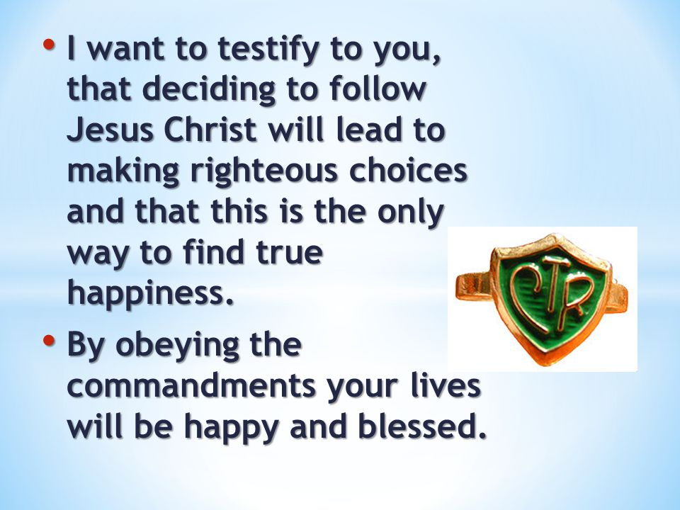 I want to testify to you, that deciding to follow Jesus Christ will lead to making righteous choices and that this is the only way to find true happiness.