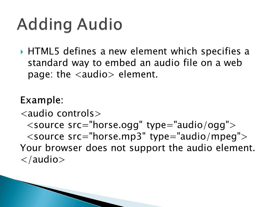 Adding Audio HTML5 defines a new element which specifies a standard way to embed an audio file on a web page: the <audio> element.