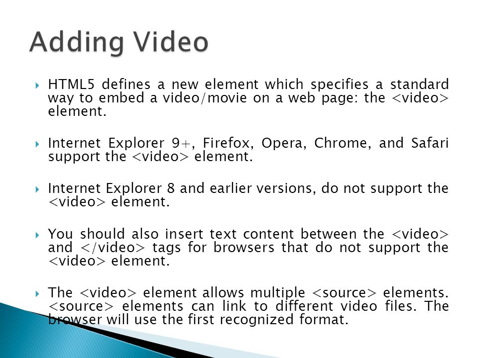 Adding Video HTML5 defines a new element which specifies a standard way to embed a video/movie on a web page: the <video> element.