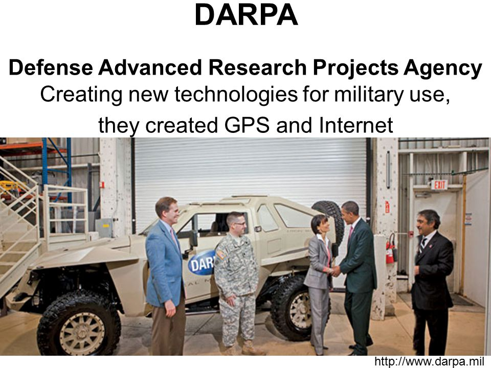 DARPA Defense Advanced Research Projects Agency Creating new technologies for military use, they created GPS and Internet