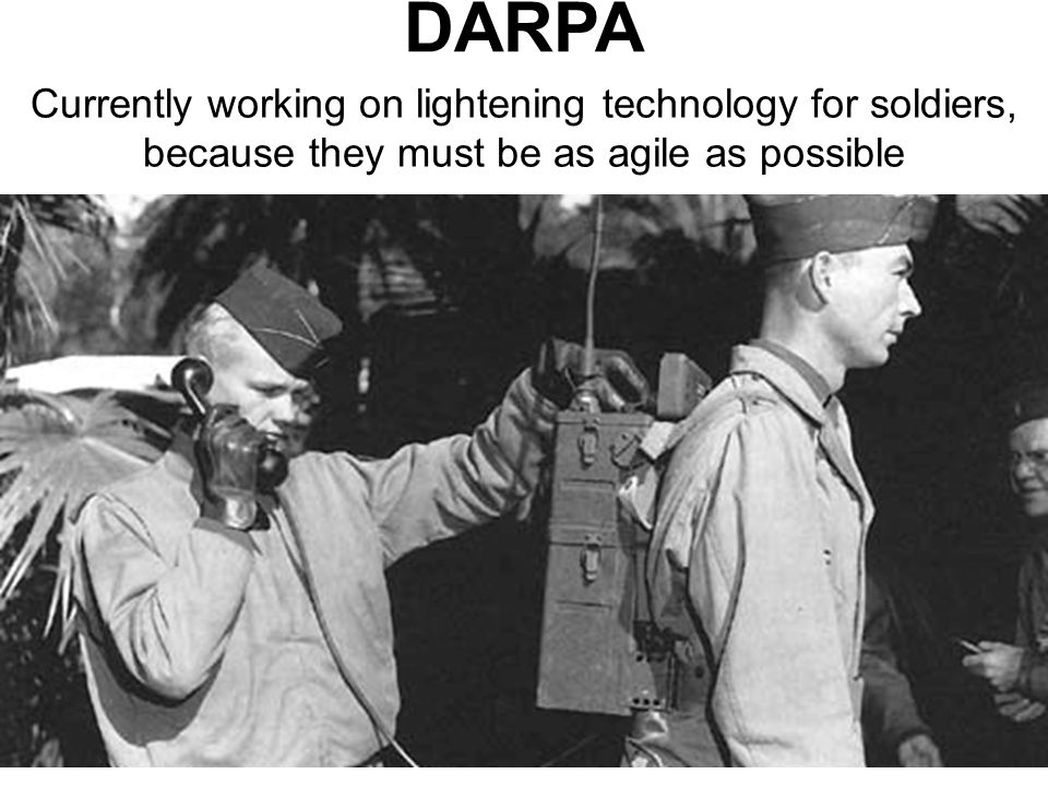 DARPA Currently working on lightening technology for soldiers, because they must be as agile as possible.