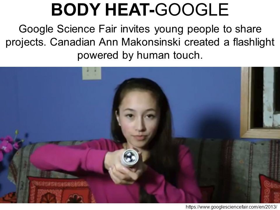 BODY HEAT-GOOGLE Google Science Fair invites young people to share projects. Canadian Ann Makonsinski created a flashlight powered by human touch.