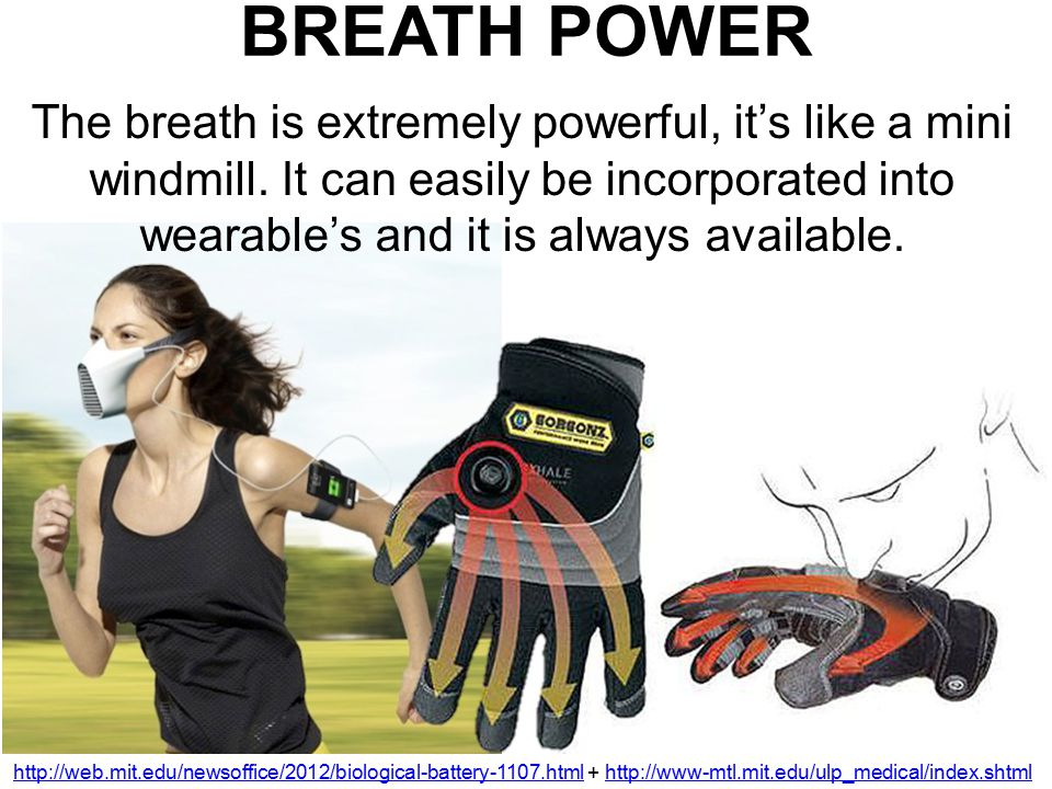 BREATH POWER The breath is extremely powerful, it's like a mini windmill. It can easily be incorporated into wearable's and it is always available.
