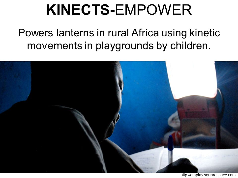 KINECTS-EMPOWER Powers lanterns in rural Africa using kinetic movements in playgrounds by children.