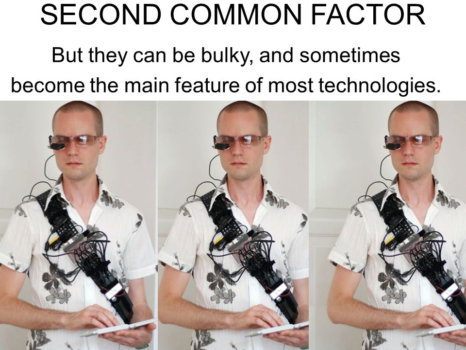 SECOND COMMON FACTOR But they can be bulky, and sometimes become the main feature of most technologies.