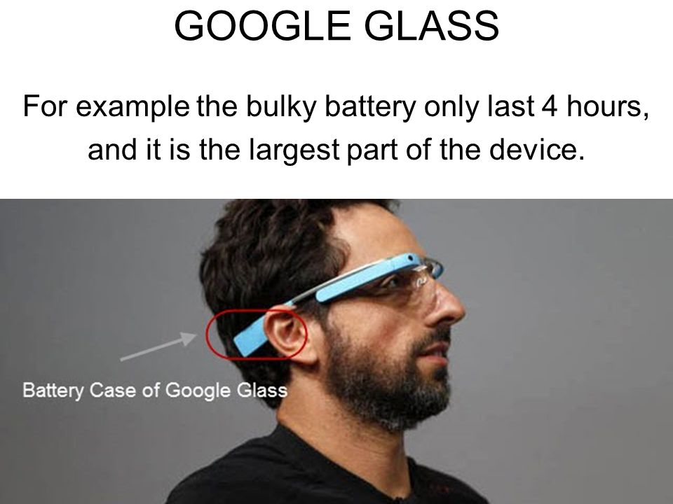 GOOGLE GLASS For example the bulky battery only last 4 hours, and it is the largest part of the device.
