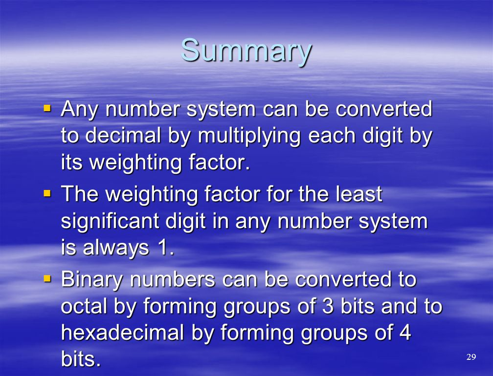 Summary Any number system can be converted to decimal by multiplying each digit by its weighting factor.