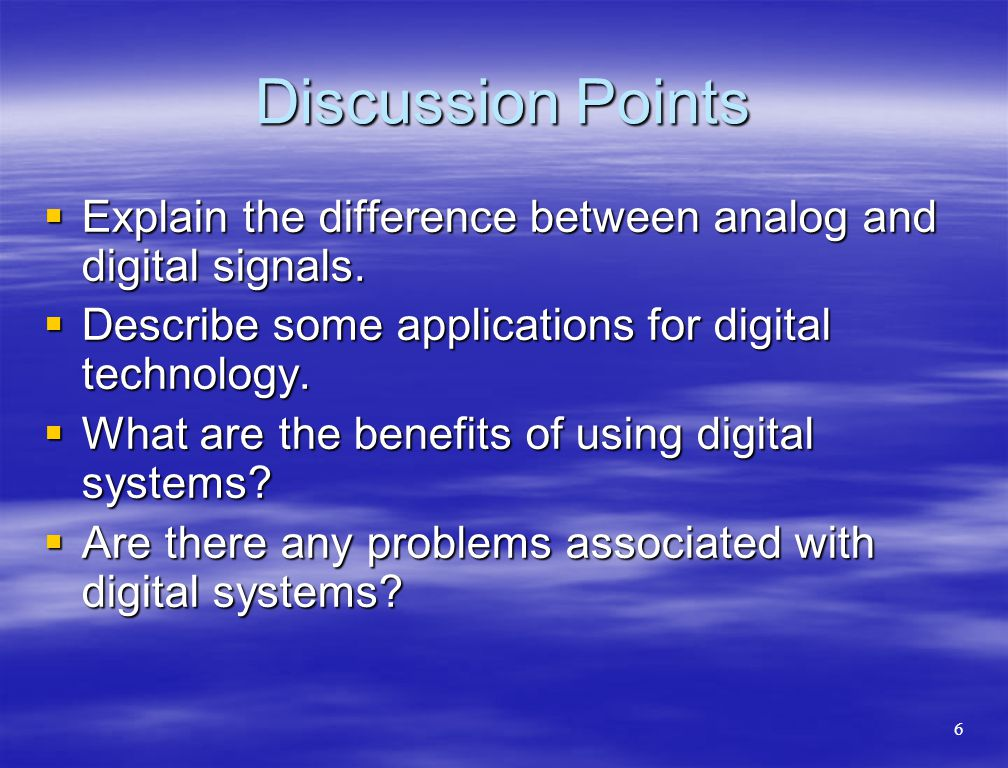 Discussion Points Explain the difference between analog and digital signals. Describe some applications for digital technology.