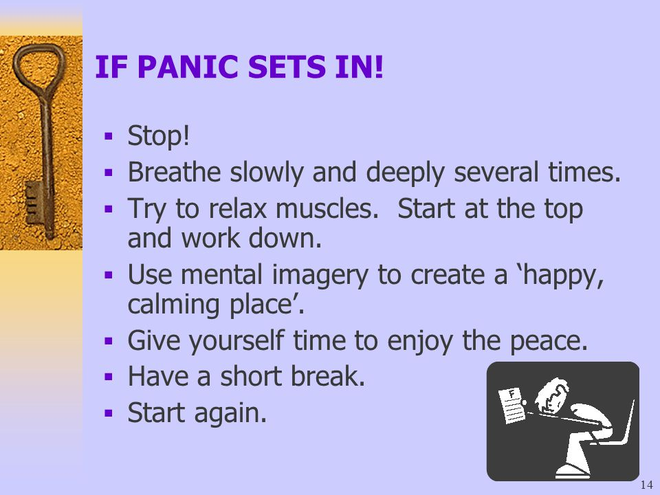 IF PANIC SETS IN! Stop! Breathe slowly and deeply several times.