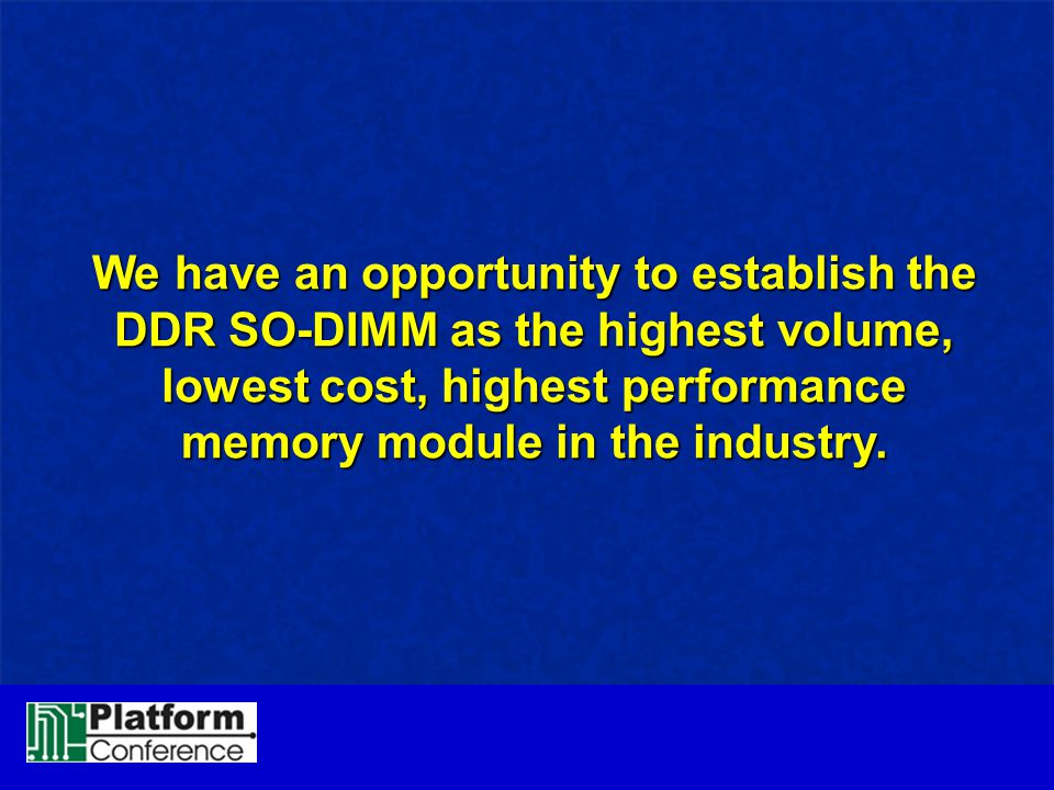 We have an opportunity to establish the DDR SO-DIMM as the highest volume, lowest cost, highest performance memory module in the industry.