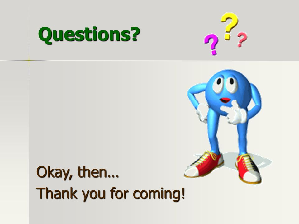 Questions Okay, then… Thank you for coming!