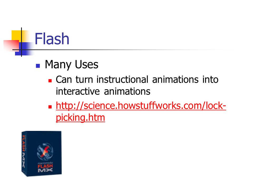 Flash Many Uses. Can turn instructional animations into interactive animations.