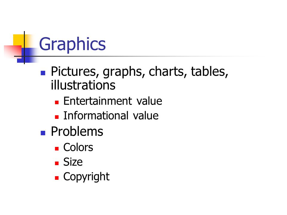 Graphics Pictures, graphs, charts, tables, illustrations Problems