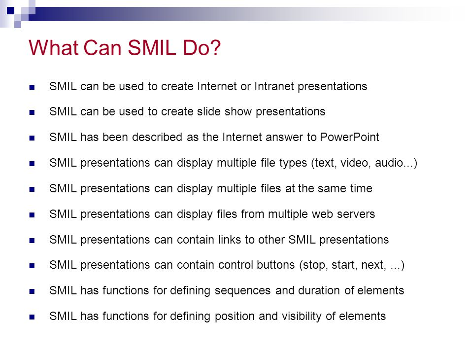 What Can SMIL Do SMIL can be used to create Internet or Intranet presentations. SMIL can be used to create slide show presentations.