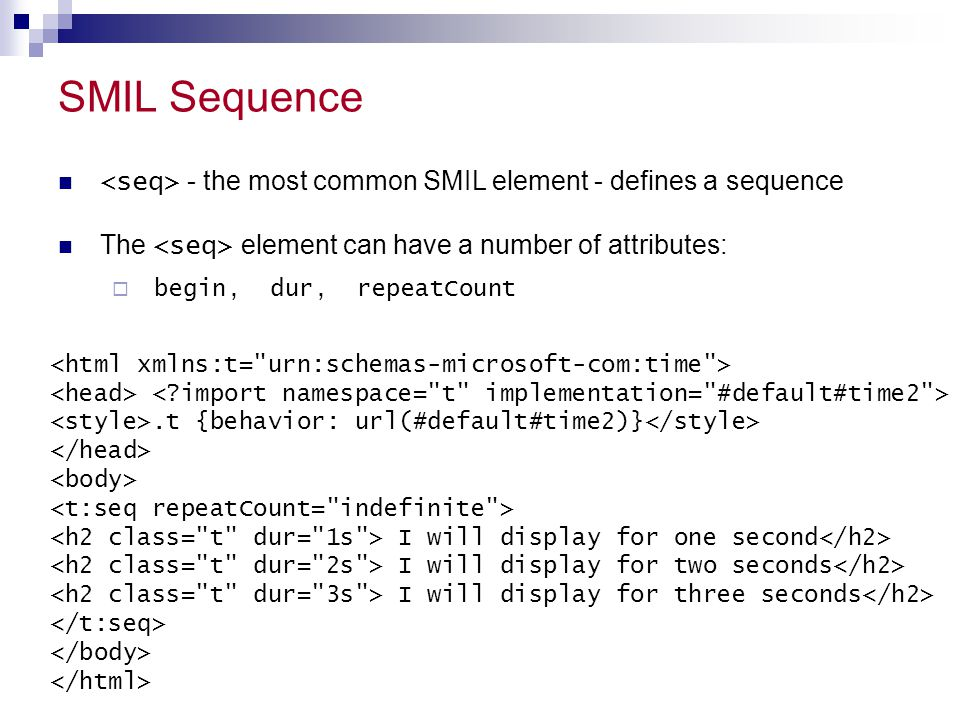 SMIL Sequence <seq> - the most common SMIL element - defines a sequence. The <seq> element can have a number of attributes: