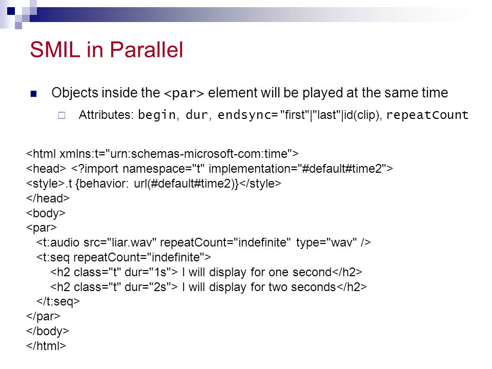 SMIL in Parallel Objects inside the <par> element will be played at the same time.