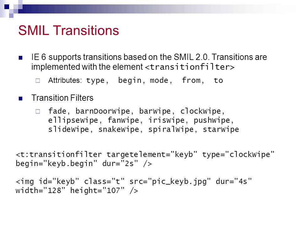 SMIL Transitions IE 6 supports transitions based on the SMIL 2.0. Transitions are implemented with the element <transitionfilter>
