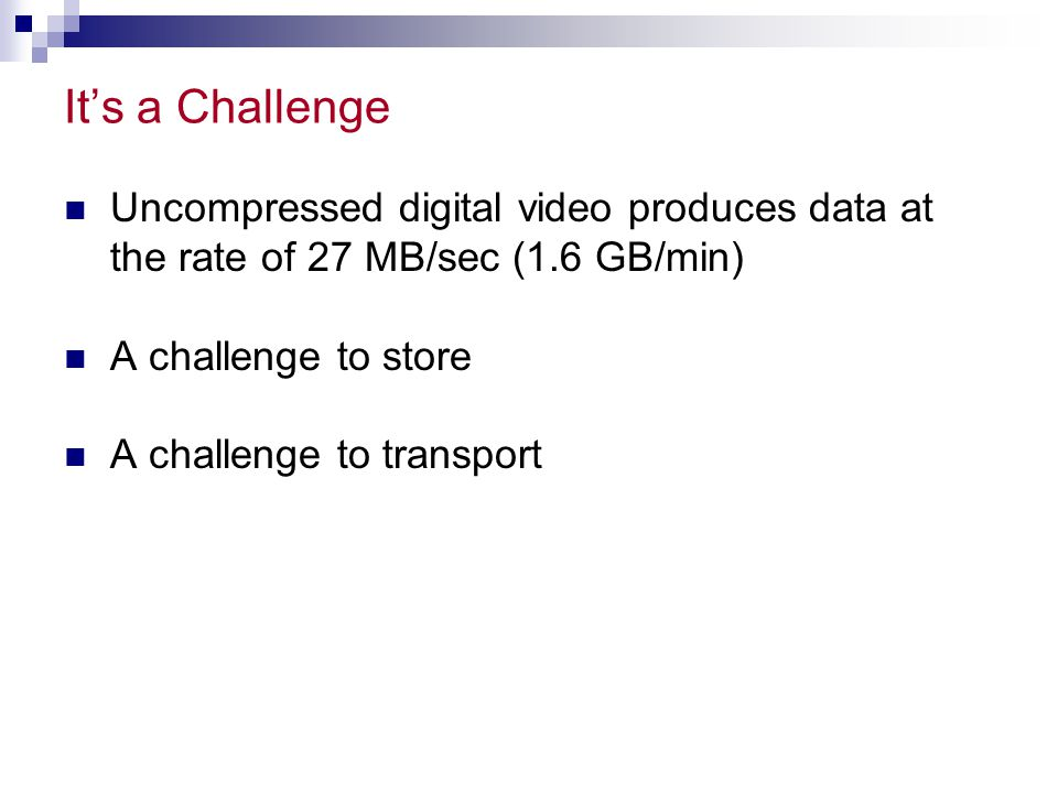 It's a Challenge Uncompressed digital video produces data at the rate of 27 MB/sec (1.6 GB/min) A challenge to store.