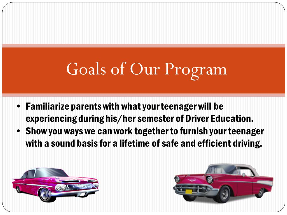 Goals of Our Program Familiarize parents with what your teenager will be experiencing during his/her semester of Driver Education.