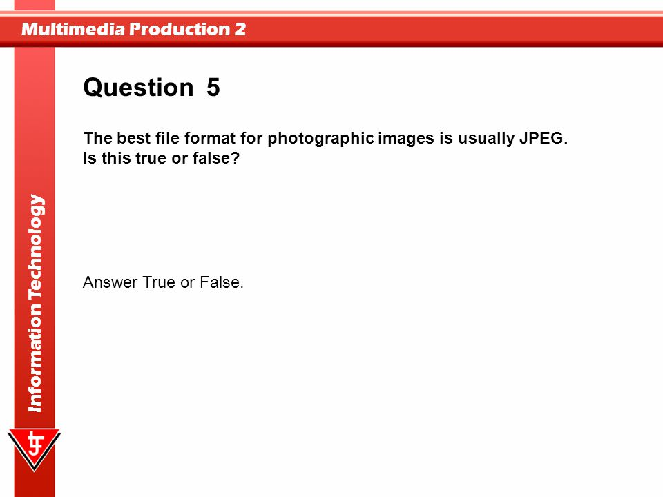 Question 5. The best file format for photographic images is usually JPEG. Is this true or false Answer True or False.