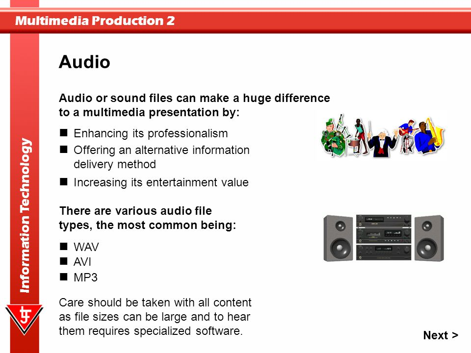 Audio Audio or sound files can make a huge difference to a multimedia presentation by: Enhancing its professionalism.