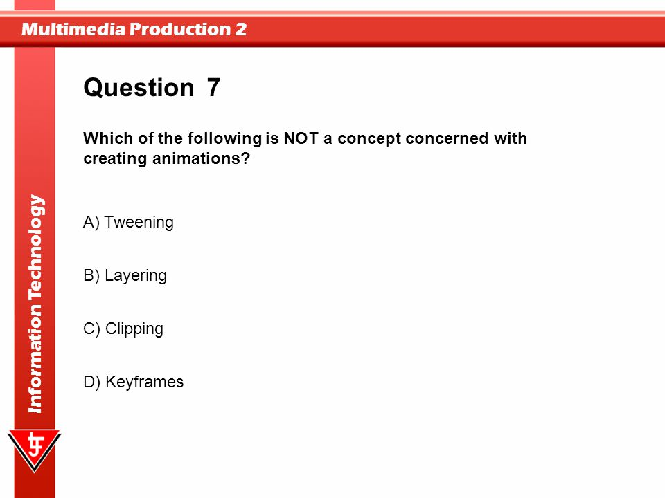 Question 7. Which of the following is NOT a concept concerned with creating animations A) Tweening.