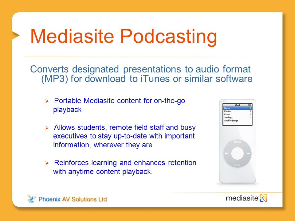 Mediasite Podcasting Converts designated presentations to audio format (MP3) for download to iTunes or similar software.