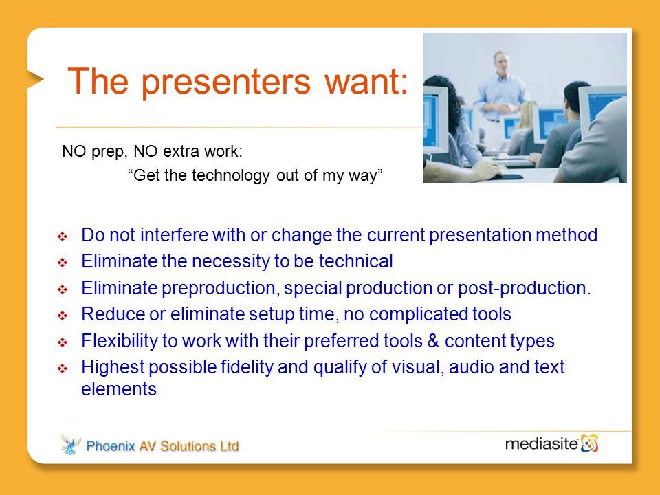 The presenters want: NO prep, NO extra work: Get the technology out of my way Do not interfere with or change the current presentation method.