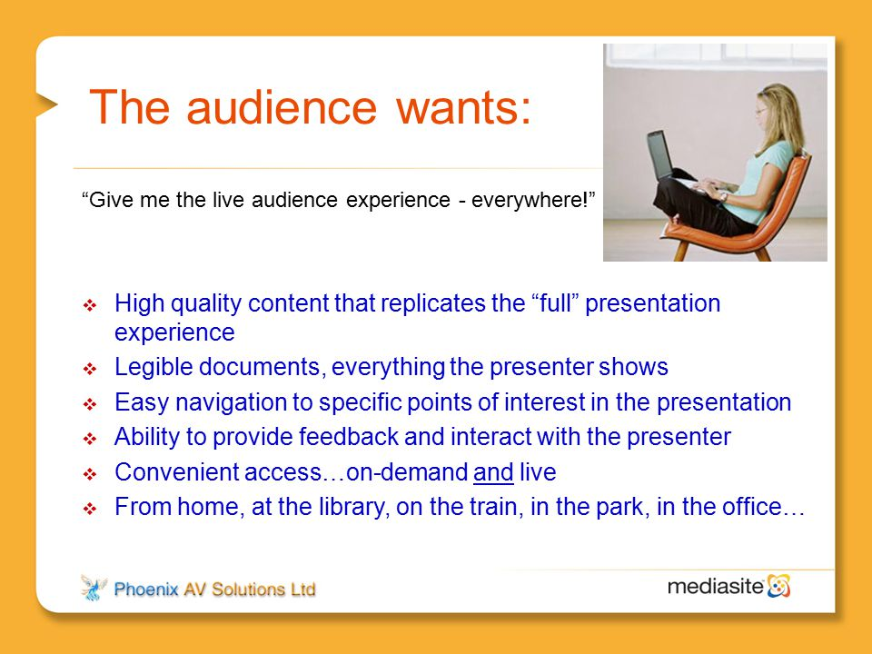 The audience wants: Give me the live audience experience - everywhere! High quality content that replicates the full presentation experience.