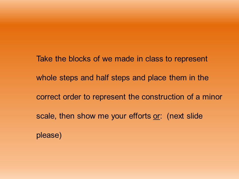 Take the blocks of we made in class to represent whole steps and half steps and place them in the correct order to represent the construction of a minor scale, then show me your efforts or: (next slide please)
