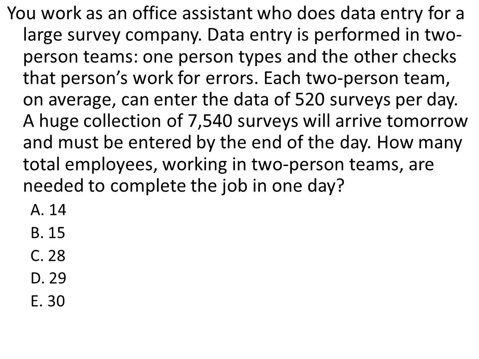 You work as an office assistant who does data entry for a large survey company. Data entry is performed in two-person teams: one person types and the other checks that person's work for errors. Each two-person team, on average, can enter the data of 520 surveys per day. A huge collection of 7,540 surveys will arrive tomorrow and must be entered by the end of the day. How many total employees, working in two-person teams, are needed to complete the job in one day