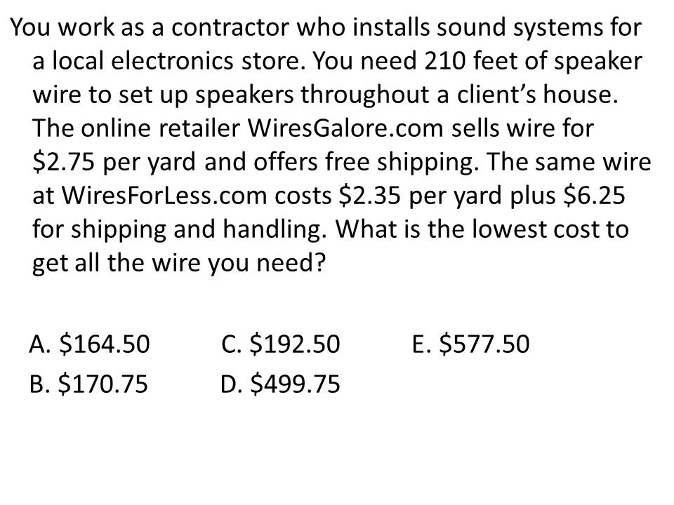You work as a contractor who installs sound systems for a local electronics store. You need 210 feet of speaker wire to set up speakers throughout a client's house. The online retailer WiresGalore.com sells wire for $2.75 per yard and offers free shipping. The same wire at WiresForLess.com costs $2.35 per yard plus $6.25 for shipping and handling. What is the lowest cost to get all the wire you need