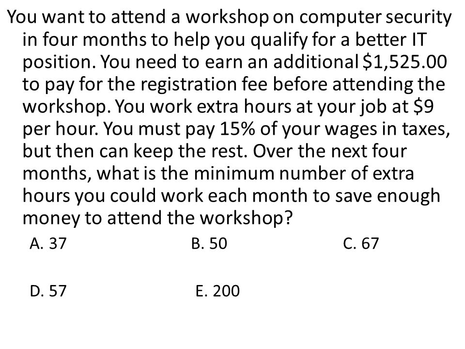 You want to attend a workshop on computer security in four months to help you qualify for a better IT position. You need to earn an additional $1,525.00 to pay for the registration fee before attending the workshop. You work extra hours at your job at $9 per hour. You must pay 15% of your wages in taxes, but then can keep the rest. Over the next four months, what is the minimum number of extra hours you could work each month to save enough money to attend the workshop